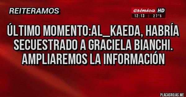 Placas Rojas - Último momento:Al_Kaeda, habría secuestrado a Graciela Bianchi. Ampliaremos la información
