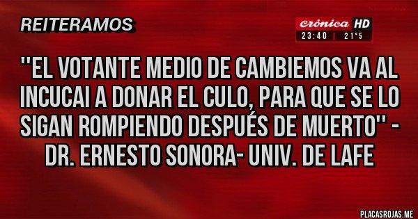Placas Rojas - ''El votante medio de Cambiemos va al INCUCAI a donar el culo, para que se lo sigan rompiendo después de muerto'' - Dr. Ernesto Sonora- Univ. de Lafe
