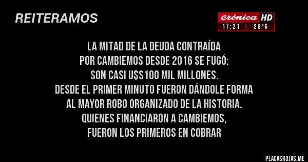 Placas Rojas - La mitad de la deuda contraída  por CAMBIEMOS desde 2016 se fugó:  SON casi U$S100 mil millones.  DESDE EL PRIMER MINUTO FUERON DÁNDOLE FORMA  AL MAYOR ROBO ORGANIZADO DE LA HISTORIA.  QUIENES FINANCIARON A CAMBIEMOS,  FUERON LOS PRIMEROS EN COBRAR