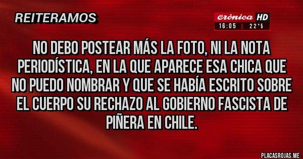 Placas Rojas - No debo postear más la foto, ni la nota periodística, en la que aparece esa chica que no puedo nombrar y que se había escrito sobre el cuerpo su rechazo al gobierno fascista de Piñera en Chile.