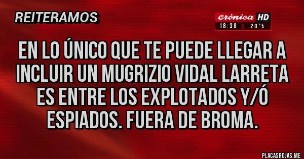 Placas Rojas - En lo único que te puede llegar a incluir un Mugrizio Vidal Larreta es entre los explotados y/ó espiados. Fuera de broma.