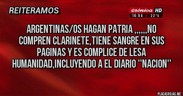 Placas Rojas - ARGENTINAS/OS HAGAN PATRIA ,,,,,,NO COMPREN CLARINETE,tiene sangre en sus paginas y es complice de lesa humanidad,incluyendo a el diario ''nacion''