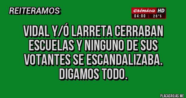 Placas Rojas - VIDAL Y/Ó LARRETA CERRABAN ESCUELAS Y NINGUNO DE SUS VOTANTES SE ESCANDALIZABA. DIGAMOS TODO.