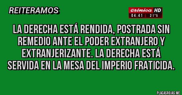 Placas Rojas - LA DERECHA ESTÁ RENDIDA, POSTRADA SIN REMEDIO ANTE EL PODER EXTRANJERO Y EXTRANJERIZANTE. LA DERECHA ESTÁ SERVIDA EN LA MESA DEL IMPERIO FRATICIDA.