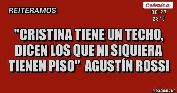 Placas Rojas - ''CRISTINA TIENE UN TECHO,  DICEN LOS QUE NI SIQUIERA TIENEN PISO''  AGUSTÍN ROSSI
