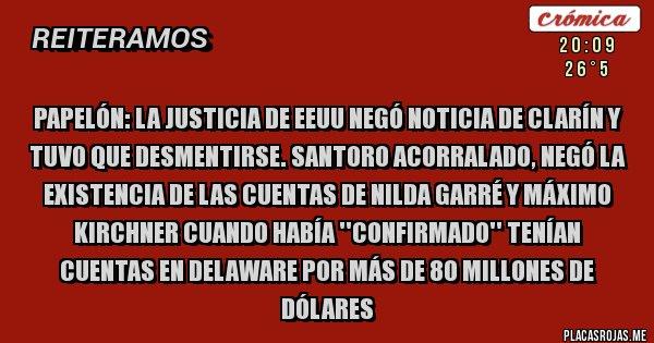 Placas Rojas - PAPELÓN: LA JUSTICIA DE EEUU NEGÓ NOTICIA DE CLARÍN Y TUVO QUE DESMENTIRSE. SANTORO ACORRALADO, NEGÓ LA EXISTENCIA DE LAS CUENTAS DE NILDA GARRÉ Y MÁXIMO KIRCHNER CUANDO HABÍA ''CONFIRMADO'' TENÍAN CUENTAS EN DELAWARE POR MÁS DE 80 MILLONES DE DÓLARES