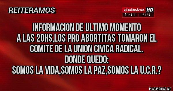 Placas Rojas - INFORMACION DE ULTIMO MOMENTO  A LAS 20HS,LOS PRO ABORTITAS TOMARON EL COMITE DE LA UNION CIVICA RADICAL. DONDE QUEDO: SOMOS LA VIDA,SOMOS LA PAZ,SOMOS LA U.C.R.?