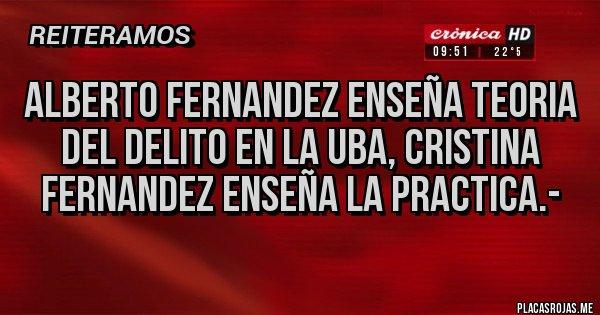 Placas Rojas - Alberto Fernandez enseña Teoria del delito en la UBA, Cristina Fernandez enseña la practica.-