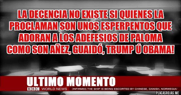 Placas Rojas - La decencia no existe si quienes la proclaman son unos esperpentos que adoran a los adefesios de paloma como son Añez, Guaidó, Trump ú Obama!