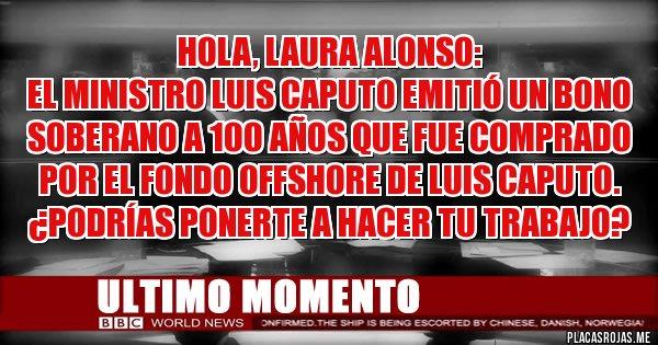 Placas Rojas - Hola, Laura Alonso: El Ministro Luis Caputo emitió un bono soberano a 100 años que fue comprado por el fondo offshore de Luis Caputo. ¿Podrías ponerte a hacer tu trabajo?
