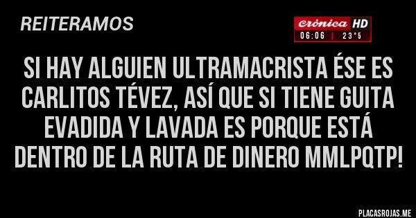 Placas Rojas - Si hay alguien ultramacrista ése es CARLITOS TÉVEZ, así que si tiene guita EVADIDA y lavada es porque está dentro de la RUTA DE DINERO MMLPQTP!