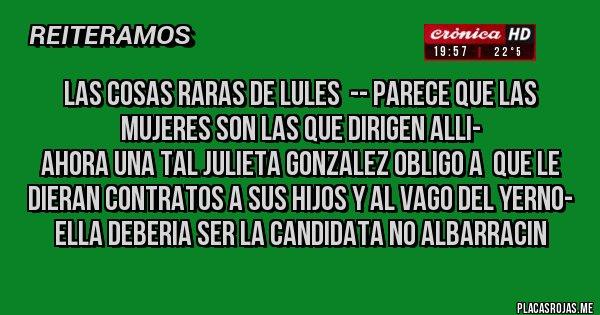 Placas Rojas - LAS COSAS RARAS DE LULES  -- PARECE QUE LAS MUJERES SON LAS QUE DIRIGEN ALLI- AHORA UNA TAL JULIETA GONZALEZ OBLIGO A  QUE LE DIERAN CONTRATOS A SUS HIJOS Y AL VAGO DEL YERNO-  ELLA DEBERIA SER LA CANDIDATA NO ALBARRACIN