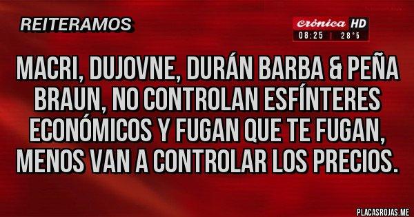 Placas Rojas - Macri, Dujovne, Durán Barba & Peña Braun, no controlan esfínteres económicos y fugan que te fugan, menos van a controlar los precios.