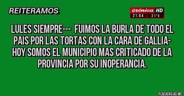 Placas Rojas - LULES SIEMPRE---  FUIMOS LA BURLA DE TODO EL PAIS POR LAS TORTAS CON LA CARA DE GALLIA-  HOY SOMOS EL MUNICIPIO MAS CRITICADO DE LA PROVINCIA POR SU INOPERANCIA.