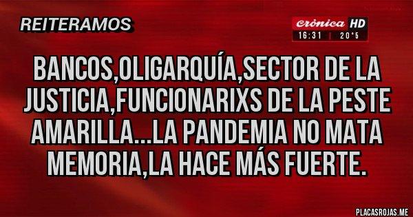 Placas Rojas - Bancos,oligarquía,sector de la Justicia,funcionarixs de la peste amarilla...la pandemia no mata memoria,la hace más fuerte.