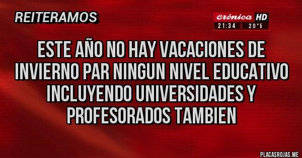 Placas Rojas - ESTE AÑO NO HAY VACACIONES DE INVIERNO PAR NINGUN NIVEL EDUCATIVO INCLUYENDO UNIVERSIDADES Y PROFESORADOS TAMBIEN
