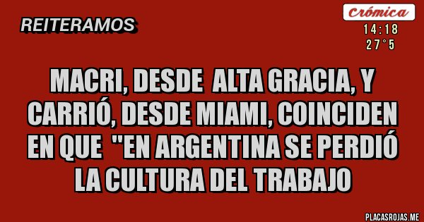 Placas Rojas - Macri, desde  Alta Gracia, y Carrió, desde Miami, coinciden en que  ''En Argentina se perdió la cultura del trabajo