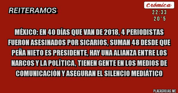 Placas Rojas - México: En 40 días que van de 2018, 4 periodistas fueron asesinados por sicarios, suman 48 desde que Peña Nieto es Presidente, hay una alianza entre los narcos y la política, tienen gente en los medios de comunicación y aseguran el silencio mediático