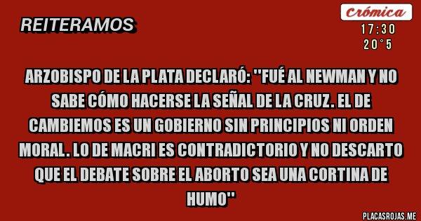 Placas Rojas - Arzobispo de la Plata declaró: ''FUÉ AL NEWMAN Y NO SABE CÓMO HACERSE LA SEÑAL DE LA CRUZ. EL DE CAMBIEMOS ES UN GOBIERNO SIN PRINCIPIOS NI ORDEN MORAL. LO DE MACRI ES CONTRADICTORIO Y NO DESCARTO que EL DEBATE SOBRE EL ABORTO SEA UNA CORTINA DE HUMO''