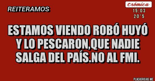 Placas Rojas - Estamos viendo Robó Huyó y lo Pescaron,que nadie salga del País.No al FMI.