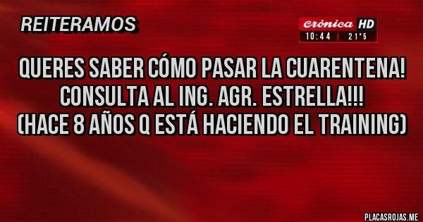 Placas Rojas - Queres saber cómo pasar La Cuarentena! Consulta al Ing. Agr. Estrella!!! (Hace 8 años q está haciendo el training)