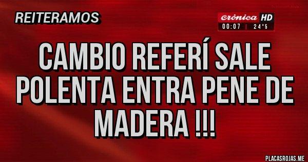 Placas Rojas - Cambio Referí sale Polenta entra pene de madera !!!
