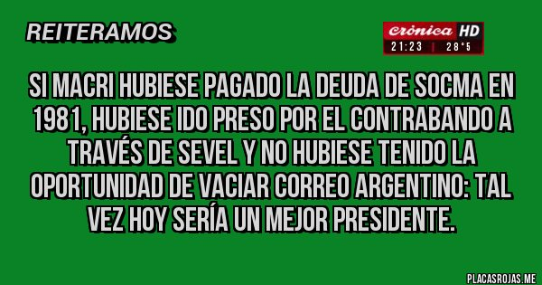 Placas Rojas -  Si Macri hubiese pagado la deuda de SOCMA en 1981, hubiese ido preso por el contrabando a través de Sevel y no hubiese tenido la oportunidad de vaciar Correo Argentino: tal vez hoy sería un mejor presidente.