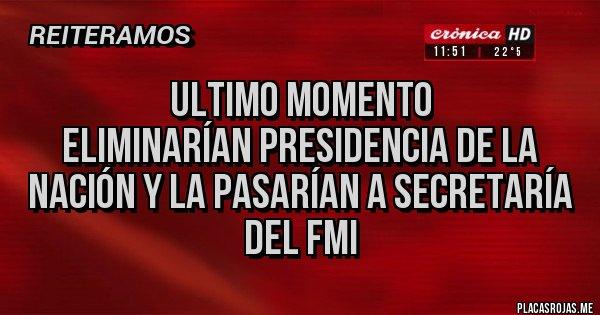 Placas Rojas - Ultimo momento Eliminarían Presidencia de la Nación y la pasarían a secretaría del FMI
