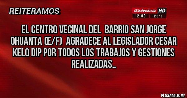Placas Rojas - EL CENTRO VECINAL DEL  BARRIO SAN JORGE OHUANTA (e/f)  agradece al Legislador CESAR KELO DIP por todos los trabajos y gestiones realizadas..