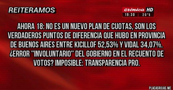 Placas Rojas - AHORA 18: NO ES UN NUEVO PLAN DE CUOTAS, SON LOS VERDADEROS PUNTOS DE DIFERENCIA QUE HUBO EN PROVINCIA DE BUENOS AIRES ENTRE KICILLOF 52,53% Y VIDAL 34,07%. ¿ERROR ''INVOLUNTARIO'' DEL GOBIERNO EN EL RECUENTO DE VOTOS? IMPOSIBLE: TRANSPARENCIA PRO.