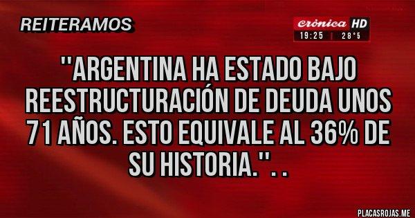 Placas Rojas - ''Argentina ha estado bajo reestructuración de deuda unos 71 años. Esto equivale al 36% de su historia.''. .