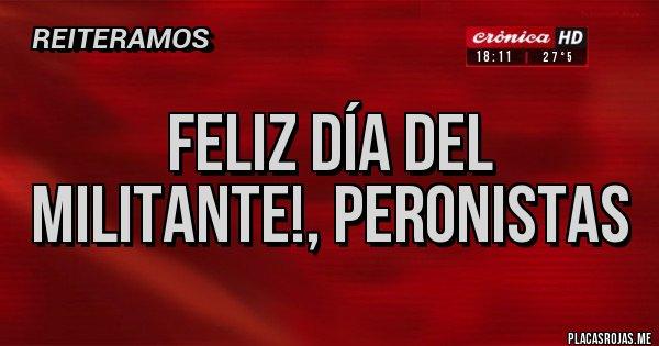 Placas Rojas - Feliz día del militante!, peronistas