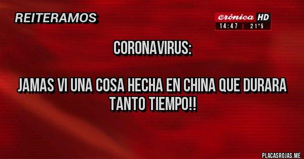 Placas Rojas - Coronavirus:   JAMAS VI UNA COSA HECHA EN CHINA QUE DURARA TANTO TIEMPO!!