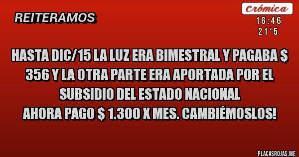 Placas Rojas - HASTA DIC/15 LA LUZ ERA BIMESTRAL Y PAGABA $ 356 Y LA OTRA PARTE ERA APORTADA POR EL SUBSIDIO DEL ESTADO NACIONAL   AHORA PAGO $ 1.300 X MES. CAMBIÉMOSLOS!