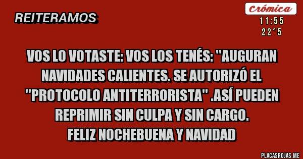 Placas Rojas - VOS LO VOTASTE: VOS LOS TENÉS: ''AUGURAN NAVIDADES CALIENTES. SE AUTORIZÓ EL ''PROTOCOLO ANTITERRORISTA'' .ASÍ PUEDEN REPRIMIR SIN CULPA Y SIN CARGO.  FELIZ NOCHEBUENA Y NAVIDAD