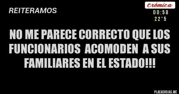 Placas Rojas - No me parece correcto que los funcionarios  acomoden  a sus familiares en el estado!!!