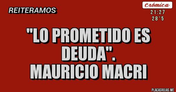 Placas Rojas - ''Lo prometido es deuda''. Mauricio Macri