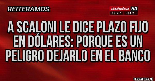 Placas Rojas - A SCALONI LE DICE PLAZO FIJO EN DÓLARES: PORQUE ES UN PELIGRO DEJARLO EN EL BANCO