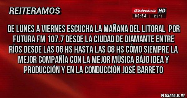 Placas Rojas - DE LUNES A VIERNES ESCUCHA LA MAÑANA DEL LITORAL  POR FUTURA FM 107.7 DESDE LA CIUDAD DE DIAMANTE ENTRE RÍOS DESDE LAS 06 HS HASTA LAS 08 HS CÓMO SIEMPRE LA MEJOR COMPAÑÍA CON LA MEJOR MÚSICA BÁJO IDEA Y PRODUCCIÓN Y EN LA CONDUCCIÓN JOSÉ BARRETO