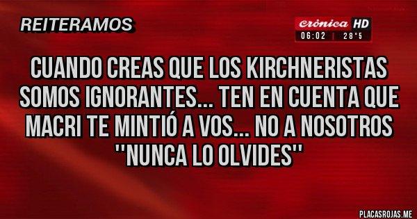 Placas Rojas - Cuando creas que los Kirchneristas somos ignorantes... Ten en cuenta que Macri te mintió a VOS... NO a nosotros ''Nunca lo olvides''