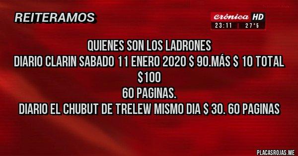 Placas Rojas - QUIENES SON LOS LADRONES DIARIO CLARIN SABADO 11 ENERO 2020 $ 90.más $ 10 total $100 60 PAGINAS.  DIARIO EL CHUBUT DE TRELEW MISMO DIA $ 30. 60 PAGINAS