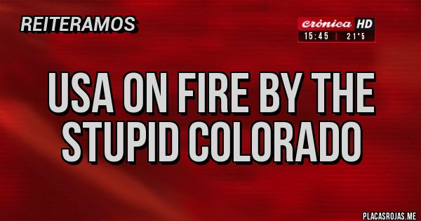 Placas Rojas - USA on fire by the Stupid Colorado
