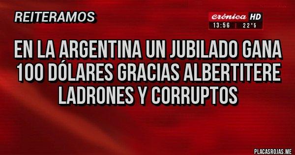 Placas Rojas - En la argentina un jubilado gana 100 dólares gracias albertitere ladrones y corruptos