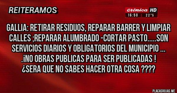 Placas Rojas - GALLIA: RETIRAR RESIDUOS, REPARAR BARRER Y LIMPIAR CALLES ;REPARAR ALUMBRADO -CORTAR PASTO.....SON SERVICIOS DIARIOS Y OBLIGATORIOS DEL MUNICIPIO ... .¡NO OBRAS PUBLICAS PARA SER PUBLICADAS ! ¿SERA QUE NO SABES HACER OTRA COSA ????