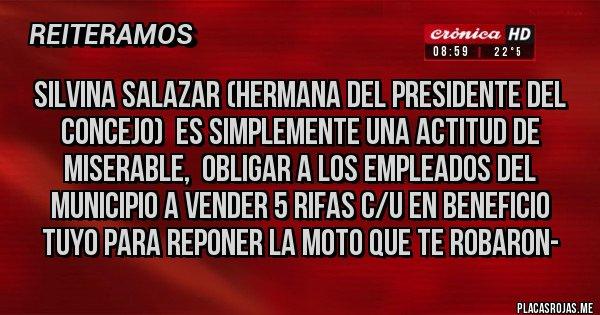 Placas Rojas - SILVINA SALAZAR (HERMANA DEL PRESIDENTE DEL CONCEJO)  ES SIMPLEMENTE UNA ACTITUD DE MISERABLE,  OBLIGAR A LOS EMPLEADOS DEL MUNICIPIO A VENDER 5 RIFAS C/U EN BENEFICIO TUYO PARA REPONER LA MOTO QUE TE ROBARON-