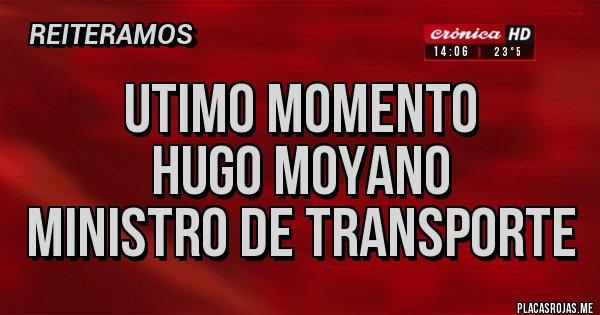 Placas Rojas - UTIMO MOMENTO  HUGO MOYANO  MINISTRO DE TRANSPORTE