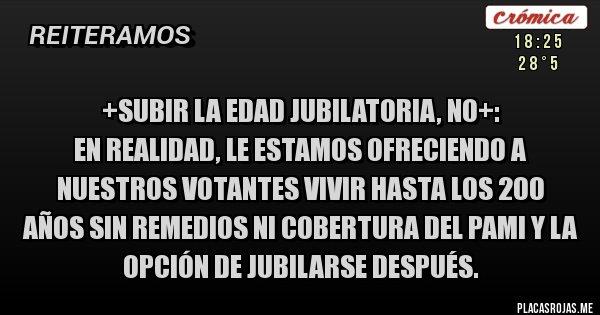 Placas Rojas - +SUBIR LA EDAD JUBILATORIA, NO+: En realidad, le estamos ofreciendo a nuestros votantes vivir hasta los 200 años sin remedios ni cobertura del PAMI y la opción de jubilarse después.