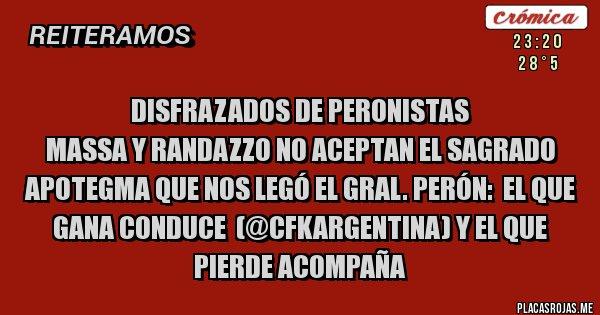 Placas Rojas - Disfrazados de PERONISTAS  Massa y Randazzo no aceptan el sagrado apotegma que nos legó el Gral. Perón:  EL QUE GANA CONDUCE  (@CFKARGENTINA) Y EL QUE PIERDE ACOMPAÑA