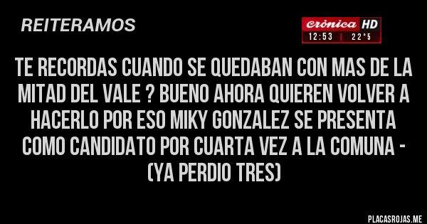 Placas Rojas - TE RECORDAS CUANDO SE QUEDABAN CON MAS DE LA MITAD DEL VALE ? BUENO AHORA QUIEREN VOLVER A HACERLO POR ESO MIKY GONZALEZ SE PRESENTA COMO CANDIDATO POR CUARTA VEZ A LA COMUNA - (YA PERDIO TRES)