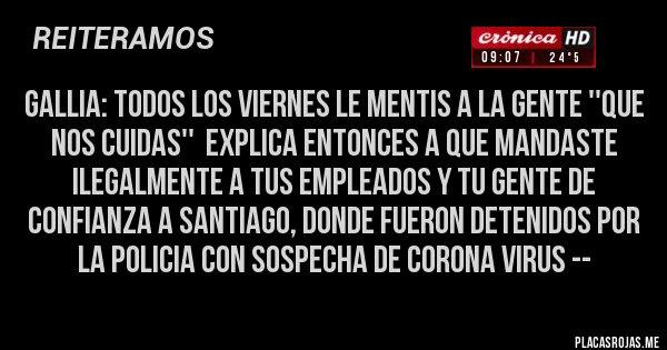 Placas Rojas - GALLIA: TODOS LOS VIERNES LE MENTIS A LA GENTE ''QUE NOS CUIDAS''  EXPLICA ENTONCES A QUE MANDASTE ILEGALMENTE A TUS EMPLEADOS Y TU GENTE DE CONFIANZA A SANTIAGO, DONDE FUERON DETENIDOS POR LA POLICIA CON SOSPECHA DE CORONA VIRUS --